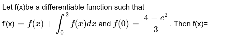 Let f(x)be a differentiable function such that <br> f'(x)`=f(x)+overset(2)underset(0)int f(x) dx` and `f(0)=(4-e^(2))/(3)`. Then f(x)=