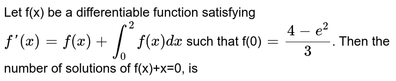 Let f(x) be a differentiable function satisfying `f'(x)=f(x)+overset(2)underset(0)int f(x)dx` such that f(0)`=(4-e^(2))/(3)`. Then the number of solutions of f(x)+x=0, is