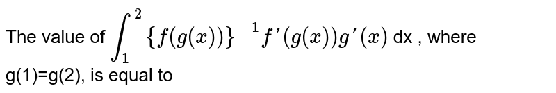 The value of `overset(2)underset(1)int {f(g(x))}^(-1)f'(g(x))g'(x)` dx , where g(1)=g(2), is equal to