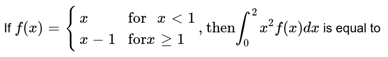 """If `f(x)={{:(x,""""for """" x lt 1),(x-1,""""for"""" x ge1):},""""then""""  underset(0)overset(2)intx^(2)f(x)dx` is equal to"""