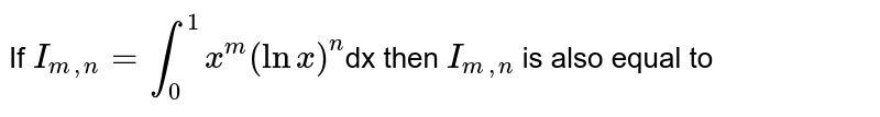 If  `I_(m,n)= overset(1)underset(0)int x^(m) (ln x)^(n)`dx then  `I_(m,n)` is also equal to