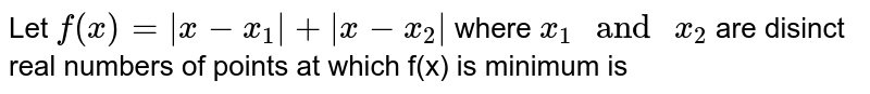 """Let `f(x)= x-x_1 +  x-x_2 ` where `x_1 """" and """" x_2` are disinct real numbers of points at which f(x) is mimum is"""