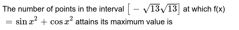 The number of points  in the interval `[-sqrt(13) sqrt(13)]` at which f(x)`=sin x^2 +cos x^2 ` attains its maximum value is