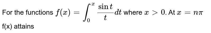 For the functions `f(x)= underset(0)overset(x)int (sin t)/t dt ` where  ` x gt 0`. At  `x=n pi ` f(x)  attains