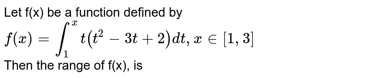 Let f(x) be a function defined by <br> `f(x)=oversetxunderset1intt(t^2-3t+2)dt,x in [1,3]` <br> Then the range of f(x), is