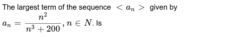 The largest term of the sequence ` lt a_n  gt ` given  by `a_n=(n^2)/(n^3 + 200),n in N`. Is