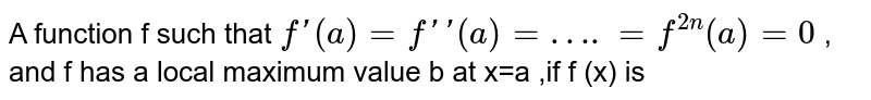 A function f such that ` f'(a)=f''(a)=….=f^(2n)(a)=0` , <br> and f  has a local maximum value b at x=a ,if f (x) is