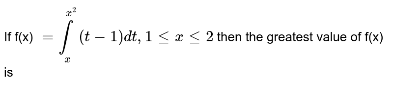 If f(x) `=underset(x)overset(x^2)int(t-1)dt, 1 le x le 2` then the greatest value of `phi` (x) , is