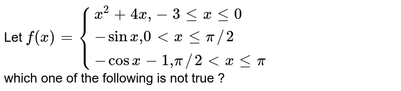 """Let  `f(x)={{:(x^2+4x """","""" -3 le x le 0),(-sin x  """",""""0 lt x le pi//2 ),(-cos x -1  """","""" pi//2 lt x le pi):}` <br> which one of the following is not true ?"""