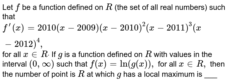 """Let f be a function defined on R with values of R ( the set of all real number ) such that   <br> `f(x)=2010(x-2009)(x-2010)^2(x-2011)^3(x-2012)^4` <br> for all `x in R ` If f is a function difined on R with values in the inteval `(0,oo)` such that   <br> `f(x)=In {g(x)}"""" for all """" x in R ` <br> Then the number of points in R at which f has a local maximum is"""