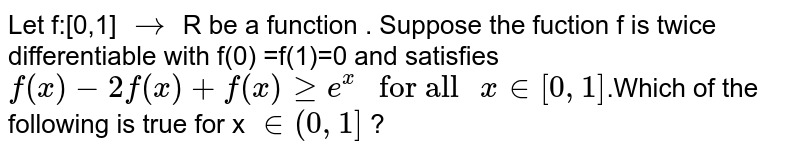 """Let f:[0,1] `rarr` R be a function . Suppose the fuction f is twice differentiable with f(0) =f(1)=0  and satisfies  <br> `f(x)-2f(x)+f(x) ge e^x """" for all """" x in [0,1]`.Which of the following is true for x `in (0,1]` ?"""
