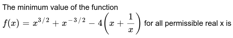 The minimum value of the function  <br> `f(x)=x^(3//2)+x^(-3//2)-4(x+1/x)` for all permissible real x is
