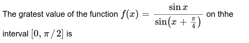 The gratest value of the function `f(x)=(sinx)/(sin(x+pi/4))` on thhe interval `[0,pi//2]` is