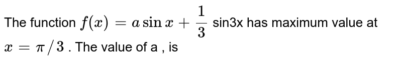 The function `f(x)=asinx+1/3` sin3x has maximum value at `x=pi//3` . The value of a , is