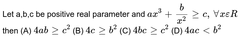"""Let a,b,c be positive real nunbers and `ax^2+b/x^2gec """" for all """"x in R^+` , then"""