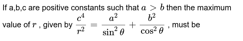 If a,b,c are positive constants such that `agtb` then the maximum  value of `r^2` , given by `c^4/r^2=a^2/(sin^2theta)+b^2/(cos^2theta)` , must be