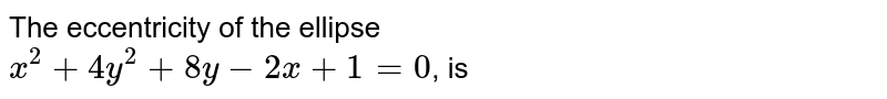 The eccentricity  of the ellipse  <br> `x^(2)+4y^(2)+8y-2x+1=0`, is