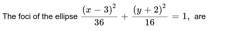 The  foci  of the  ellipse  `((x-3)^(2))/(36)+((y+2)^(2))/(16)=1,` are