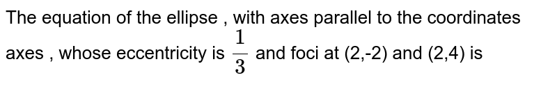 The  equation of the  ellipse  , with  axes  parallel to  the  coordinates axes  , whose  eccentricity is `(1)/(3)`  and foci  at  (2,-2)  and  (2,4) is