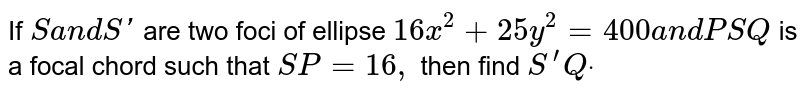 If  S and  S' are  two foci  of the  ellipse  `16x^(2) +25y^(2) = 400` and  PSQ  is a   chord  such  that  SP= 16, then  S'Q=