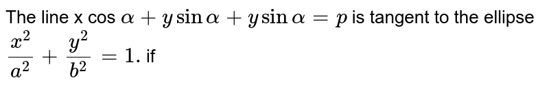 The line  x cos  `alpha + y sin  alpha +y sin  alpha =p` is  tangent to the  ellipse  `(x^(2))/(a^(2))+(y^(2))/(b^(2))=1.`if