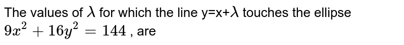 The  values  of `lamda` for  which  the line  y=x+`lamda` touches  the ellipse `9x^(2)+16y^(2)=144` , are
