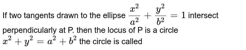 If two  tangents  drawn  to the  ellipse   `(x^(2))/(a^(2))+(y^(2))/(b^(2))=1` intersect perpendicularly  at P. then  the  locus  of P  is a  circle  `x^(2)+y^(2)=a^(2)+b^(2)` the  circle  is called
