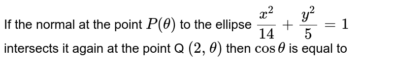 If the  normal  at the  point `P( theta)`  to the  ellipse  `(x^(2))/(14)/(y^(2))/(5)=1` intersects  it again  at the  point  Q `(2 , theta)`  then  ` cos theta` is  equal  to