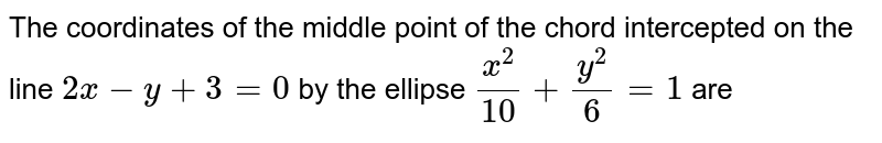 The  coordinates  of the  middle  point of the  chord  intercepted  on the   line  `2x-y+3=0`  by the  ellipse  `(x^(2))/(10)+(y^(2))/(6)=1`  are