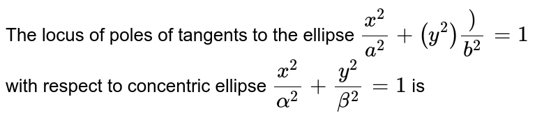 The  locus  of poles  of  tangents to the  ellipse  `(x^(2))/(a^(2))+(y^(2)))/(b^(2))=1`  with  respect  to concentric  ellipse  `(x^(2))/(alpha^(2))+(y^(2))/(beta^(2))=1` is