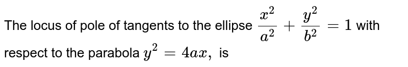 The locus  of  pole  of tangents to  the ellipse  `(x^(2))/(a^(2))+(y^(2))/(b^(2))=1` with  respect  to the  parabola  `y^(2)=4ax,` is