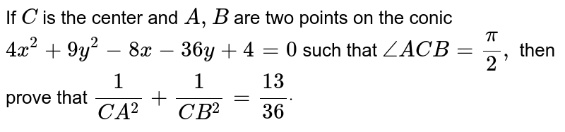 If C is the centre and A, B are two points on the conic `4x^(2) + 9y^(2) - 8x - 36y + 4 = 0` such that `angleACB = pi//2` then `CA^(-2) + CB^(-2)` is equal to