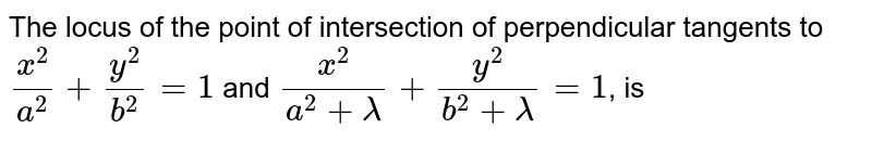 The locus of the point of intersection of perpendicular tangents to `x^(2)/a^(2) + y^(2)/b^(2) = 1` and `(x^(2))/(a^(2)  + lambda) + (y^(2))/(b^(2) + lambda) = 1`, is