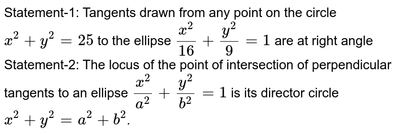 Statement-1: Tangents drawn from any point on the circle `x^(2)+y^(2)=25` to the ellipse `(x^(2))/(16)+(y^(2))/(9)=1` are at right angle Statement-2: The locus of the point of intersection of perpendicular tangents to an ellipse `(x^(2))/(a^(2))+(y^(2))/(b^(2))=1` is its director circle <br> `x^(2)+y^(2)=a^(2)+b^(2)`.