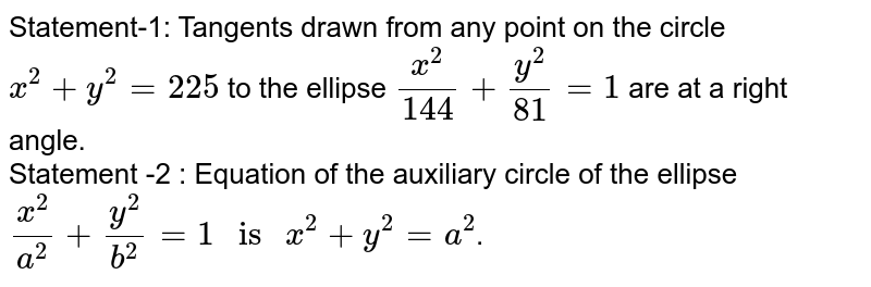 """Statement-1: Tangents drawn from any point on the circle `x^(2)+y^(2)=25` to the ellipse  `(x^(2))/(144)+(y^(2))/(81)=1` are at a right angle. <br> Statement -2 : Equation of the auxiliary circle of the ellipse `(x^(2))/(a^(2))+(y^(2))/(b^(2))=1  """" is """" x^(2)+y^(2)=a^(2)`."""