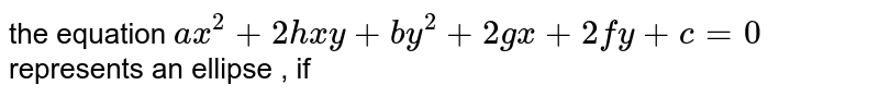 the  equation  `ax^(2)+ 2hxy + by^(2)  + 2gx  + 2 fy  + c=0` represents  an ellipse , if