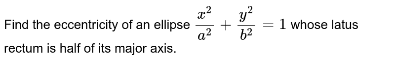 the eccentricity  of  an ellipse  `(x^(2))/(a^(2))+(y^(2))/(b^(2))=1`  whose  latusrectum is  half  of its  major  axis  , is
