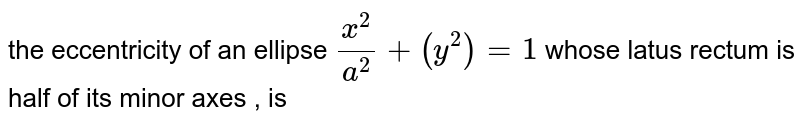 the  eccentricity  of an  ellipse  `(x^(2))/(a^(2))+(y^(2))=1`  whose  latus rectum is half  of its  minor  axes  , is