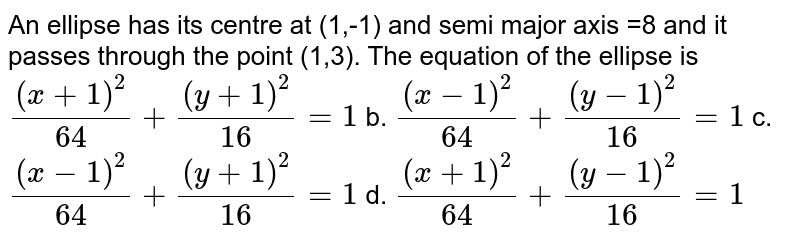 ALL ellpise  has  its  centre  at (1,-1) and semi  -major  axis  =8  and  it  passes  through  the point (1,3)  the equation  of the  ellipse  ,is