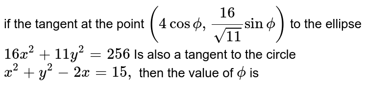 if the  tangent  at the point  `(4 cos  phi , (16)/(sqrt(11) )sin  phi  )`  to the  ellipse `16x^(2)+11y^(2) =256` Is also  a tangent to the  circle  `x^(2)  +y^(2)-2x=15,`  then the  value  of `phi`  is