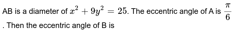 AB  is a diameter  of `x^(2)  +9x^(2)=25` the eccentric  angle of A is `pi //6` then  the  eccentric angle  of B  ,is