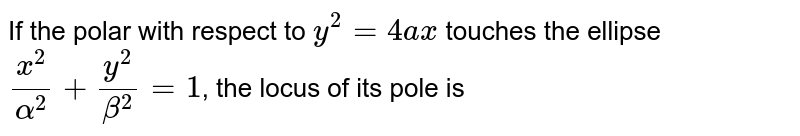 if the  polar  with  respect  to`  y^(2) =4 `ax touches the  ellipse  `(x^(2))/(alpha^(2))+(y^(2))/(beta^(2))=1,`  then locus of its pole ,is