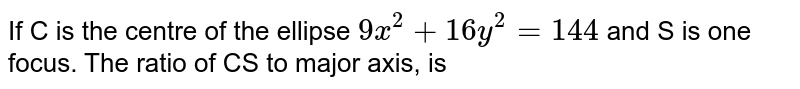 If C is the centre of the ellipse `9x^(2) + 16y^(2) = 144` and S is one focus. The ratio of CS to major axis, is