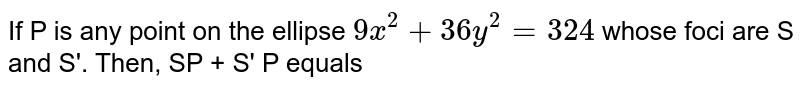 If P is any point on the ellipse `9x^(2) + 36y^(2) = 324` whose foci are S and S'. Then, SP + S' P equals