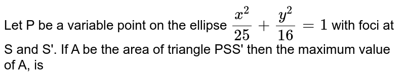 Let P be a variable point on the ellipse `x^(2)/25 + y^(2)/16 = 1` with foci at S and S'. If A be the area of triangle PSS' then the maximum value of A, is