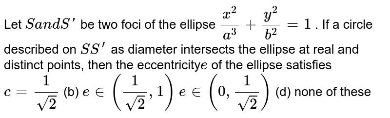 Let S and S' be two focil of the ellipse `(x^(2))/(a^(2)) + (y^(2))/(b^(2)) = 1`. If the circle described on SS' as diameter touches the ellipse in real points, then the eccentricity of the ellipse, is