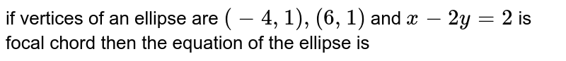 The equation of the ellipse whose vertices are (-4, 1), (6, 1) and one of the focal chord is `x - 2y - 2 = 0,` is
