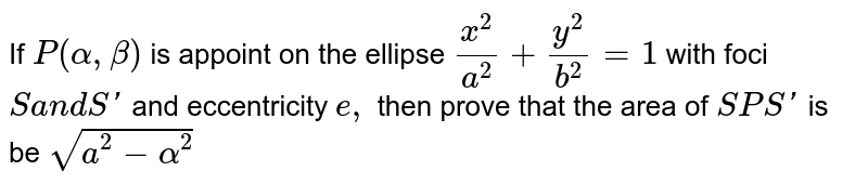 If `P (alpha, beta)` is a point on the ellipse `x^(2)/a^(2) + y^(2)/b^(2) = 1` with foci S and S' and eccentricity e, then area of `Delta SPS'`, is