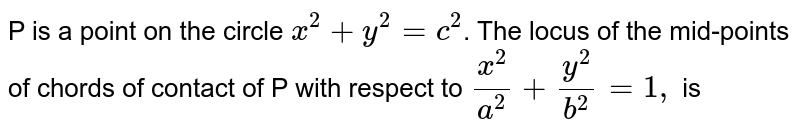 P is a point on the circle `x^(2) + y^(2) = c^(2)`. The locus of the mid-points of chords of contact of P with respect to `x^(2)/a^(2) + y^(2)/b^(2) = 1,` is