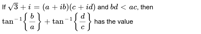 If `sqrt(3)+i=(a+ib)(c+id)` and `bd lt ac`, then `tan^(-1)b/a+tan^(-1)d/c` has the value